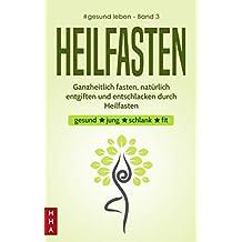 Heilfasten - Ganzheitlich fasten, natürlich entgiften und entschlacken durch Heilfasten: gesund * jung * schlank * fit (#gesund leben 3) (German Edition)