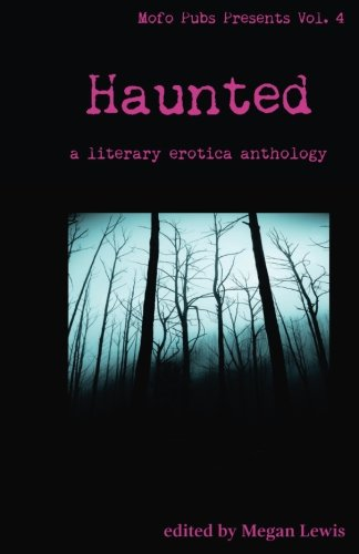 Haunted: A Literary Erotica Anthology (Mofo Pubs Presents) (Volume 4)