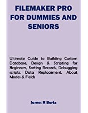 FILEMAKER PRO FOR DUMMIES AND SENIORS: Ultimate Guide to Building Custom Database, Design & Scripting for Beginners, Sorting Records, Debugging scripts, Data Replacement, About Modes & Fields