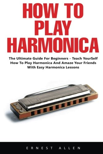 How To Play Harmonica: The Ultimate Guide For Beginners - Teach Yourself How to Play Harmonica and Amaze Your Friends with Easy Harmonica ()