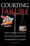 Courting Failure: How Competition for Big Cases Is Corrupting the Bankruptcy Courts