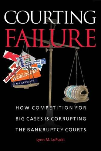 Courting Failure  How Competition For Big Cases Is Corrupting The Bankruptcy Courts