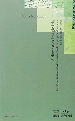 A Doméstica Imaginária. Literatura, Testemunhos e Invenção da Empregada Doméstica no Brasil. 1889-1999