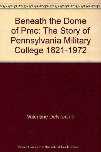 Beneath the Dome of PMC: The Story of Pennsylvania Military College, 1821-1972