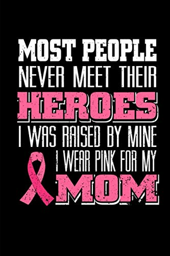 (Most People Never Meet Their Heroes I Was Raised By Mine I Wear Pink For My Mom: A Blank Lined 120 Page 6X9 Journal For Pink Ribbon Support)