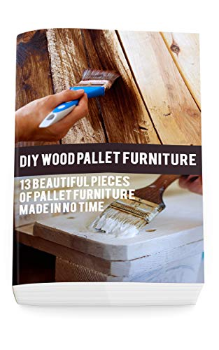 DIY Wood Pallet Furniture: 13 Beautiful Pieces Of Pallet Furniture Made In No Time: (DIY Project, Household, Cleaning, Organizing, Projects For House, Household Hacks, Clever Tips For Organizing)