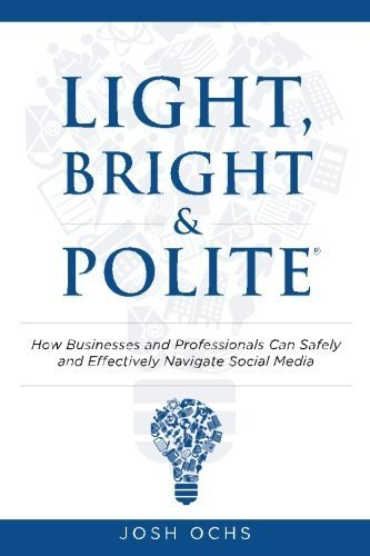 Light, Bright and Polite: How Businesses And Professionals Can Safely And Effectively Navigate Social Media 1st edition by Ochs, Josh (2012) Paperback