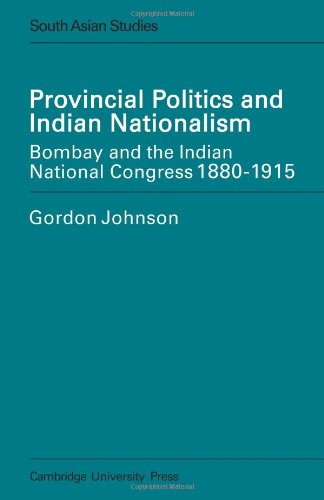 Provincial Politics and Indian Nationalism: Bombay and the Indian National Congress 1880-1915 (Cambridge South Asian Studies) PDF