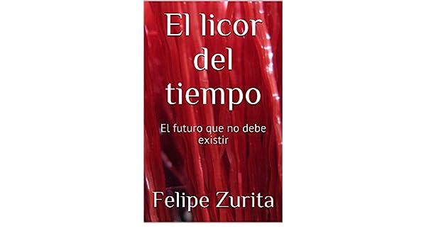 Amazon.com: El licor del tiempo: El futuro que no debe existir (Spanish Edition) eBook: Felipe Zurita: Kindle Store