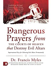 Dangerous Prayers from the Courts of Heaven that Destroy Evil Altars: Establishing the Legal Framework for Closing Demonic Entryways and Breaking Generational Chains of Darkness