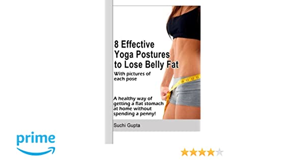 8 Effective Yoga Postures To Lose Belly Fat A Healthy Way Of Getting Flat Stomach At Home Without Spending Penny Suchi Gupta 9781475242539