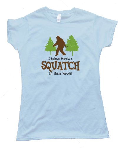 Womens I BELEIVE THERES A SQUATCH IN THESE WOODS FINDING BIGFOOT YET Fashion Tee Shirt - Light Blue (Small)