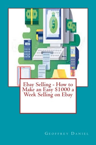 Ebay Selling How To Make An Easy 1000 A Week Selling On Ebay Make Money Online Volume 3 Daniel Mr Geoffrey 9781976007828 Amazon Com Books
