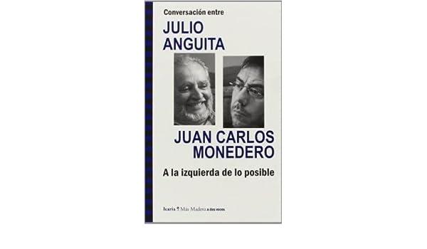 Conversación entre Julio Anguita y Juan Carlos Monedero : a ...