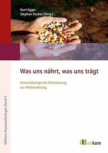 Was uns nährt, was uns trägt: Humanökologische Orientierung zur Welternährung (Edition Humanökologie)
