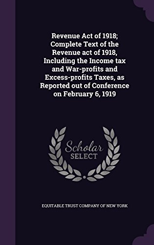 Revenue Act of 1918; Complete Text of the Revenue Act of 1918, Including the Income Tax and War-Profits and Excess-Profi