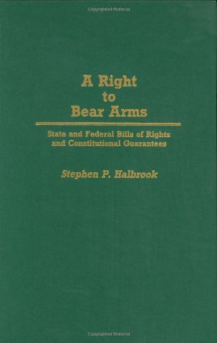 A Right to Bear Arms: State and Federal Bills of Rights and Constitutional Guarantees (Contributions in Political Science)