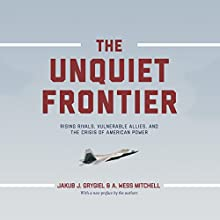 The Unquiet Frontier: Rising Rivals, Vulnerable Allies, and the Crisis of American Power Audiobook by Jakub J. Grygiel, A. Wess Mitchell Narrated by Stephen McLaughlin