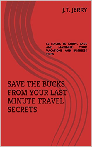SAVE THE BUCKS FROM YOUR LAST MINUTE TRAVEL SECRETS: 52 HACKS TO ENJOY, SAVE AND MAXIMIZE YOUR VACATIONS AND BUSINESS TRIPS