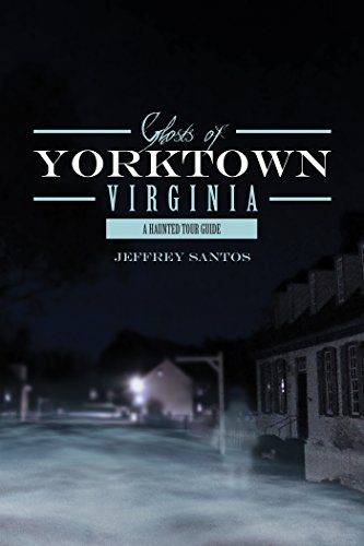 Ghosts of Yorktown, Virginia: A Haunted Tour Guide