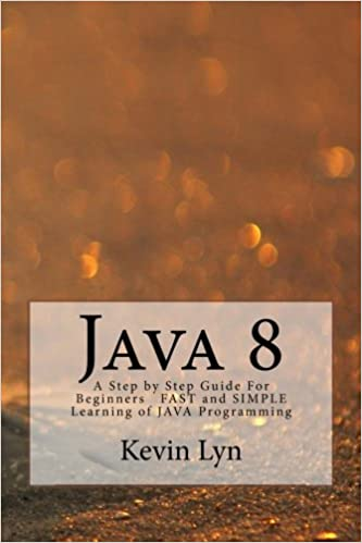 Java 8: A Step by Step Guide For Beginners FAST and SIMPLE Learning