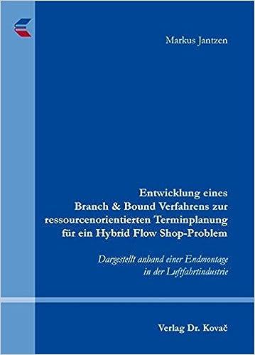 Book Entwicklung eines Branch & Bound Verfahrens zur ressourcenorientierten Terminplanung für ein Hybrid Flow Shop-Problem. Dargestellt anhand einer Endmontage in der Luftfahrtindustrie (Schriftenreihe innovative betriebswirtschaftliche Forschung und Praxis)