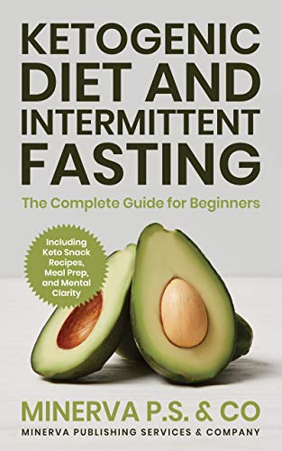 Ketogenic Diet and Intermittent Fasting: The Complete Guide for Beginners Including Keto Snack Recipes, Meal Prep, and Mental Clarity by Minerva Publishing Services and Company