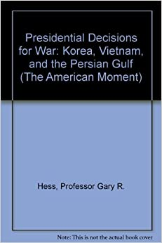 Book Presidential Decisions for War: Korea, Vietnam, and the Persian Gulf (The American Moment)