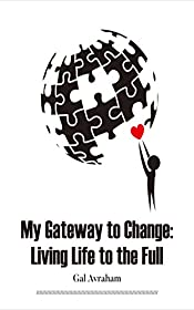 My Gateway to Change: Living Life to the Full: How To Make The Most Of Your Life (Mindfulness, Meditation, Fear, Anxiety,  Sleep, Nutrition,  Grief,  Awareness, ... Exercise , Parenthood, Relationships)