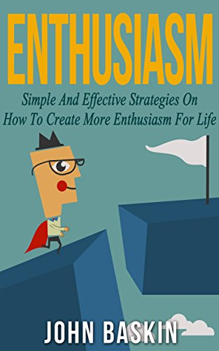 ENTHUSIASM: Simple And Effective Strategies On How To Create More Enthusiasm For Life (Build Confidence, Create Habits, How (Spirit Of Enthusiasm)