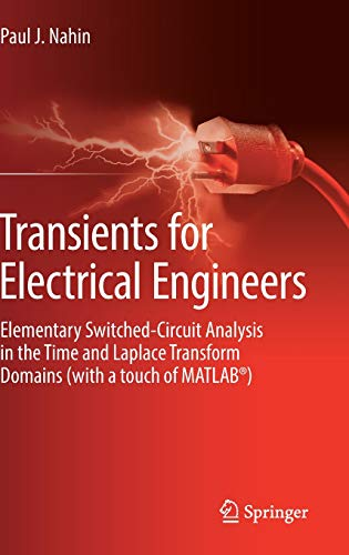 Transients for Electrical Engineers: Elementary Switched-Circuit Analysis in the Time and Laplace Transform Domains (with a touch of MATLAB®) (Application Of Integral Calculus In Electronics Engineering)