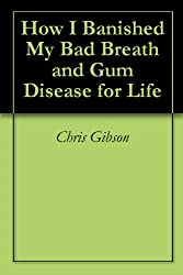 How I Banished My Bad Breath and Gum Disease for Life