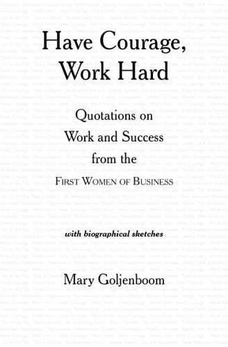 Read Online Have Courage, Work Hard: Quotations on Work and Success from the First Women of Business ebook