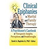 [(Clinical Epiphanies in Marital and Family Therapy: A Practitioner's Casebook of Therapeutic Insights, Perceptions, and Breakthroughs)] [Author: David A. Baptiste] published on (April, 2002)