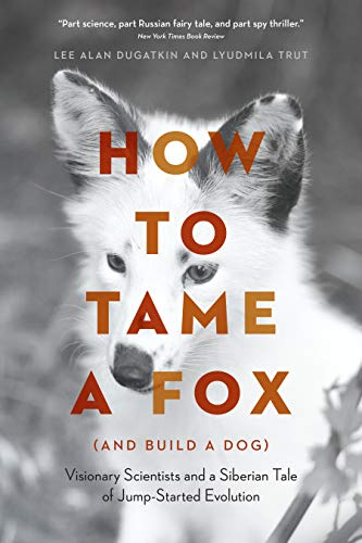 - How to Tame a Fox (and Build a Dog): Visionary Scientists and a Siberian Tale of Jump-Started Evolution