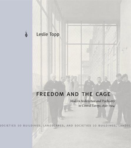 Freedom and the Cage: Modern Architecture and Psychiatry in Central Europe, 1890–1914 (Buildings, Landscapes, and (Leslie Cage)