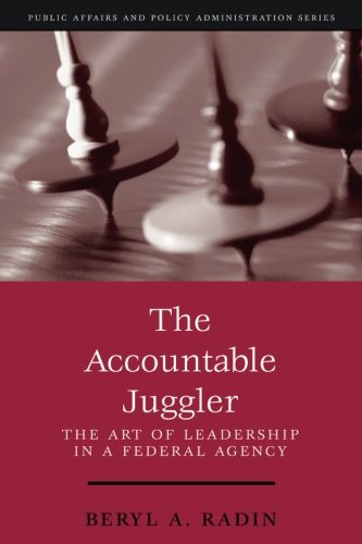 The Accountable Juggler: The Art of Leadership in a Federal Agency (part of the Public Affairs and Policy Administration