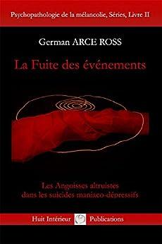 La Fuite des événements: Les Angoisses altruistes dans les suicides maniaco-dépressifs (French Edition) de [Ross, German Arce]