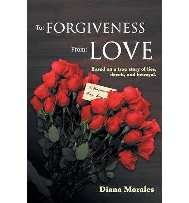 { [ TO: FORGIVENESS FROM: LOVE ] } Morales, Diana ( AUTHOR ) Sep-04-2013 Paperback pdf