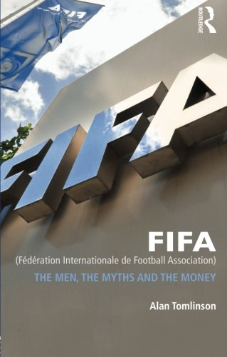 FIFA (Fédération Internationale de Football Association): The Men, the Myths and the Money
