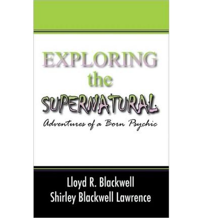 Read Online [ [ [ Exploring the Supernatural: Adventures of a Born Psychic [ EXPLORING THE SUPERNATURAL: ADVENTURES OF A BORN PSYCHIC ] By Blackwell, Lloyd R ( Author )Nov-26-2009 Paperback PDF