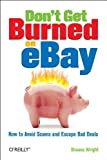 Don't Get Burned on EBay: How to Avoid Scams and Escape Bad Deals, Shauna Wright, 0596101783
