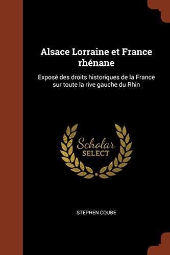 Alsace Lorraine et France rhénane: Exposé des droits historiques de la France sur toute la rive gauche du Rhin (French Edition)