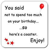 You said not to spend too much on your birthday ... so heres a coaster. Enjoy! - Drinks Coaster - Funny birthday gift idea that makes a great joke present! by MediaNI