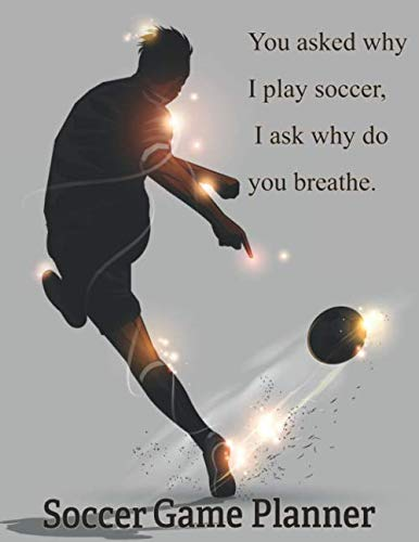 (Soccer Game Planner, You Asked Why I Play Soccer, I Ask Why Do You Breathe.: Organizer and Planner for Soccer / Futbol Coaches Featuring Calendar, ... Youth Kids Strategy Game Winning Journal )