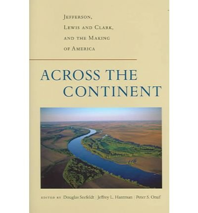 Across the Continent: Jefferson, Lewis and Clark, and the Making of America (Thomas Jefferson Foundation Distinguished Lecture Series)