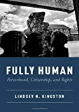"Lindsey N. Kingston, ""Fully Human: Personhood, Citizenship, and Rights"" (Oxford UP, 2019)"