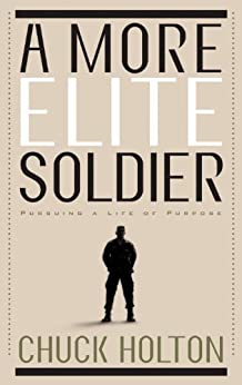 A More Elite Soldier: Pursuing a Life of Purpose by [Holton, Chuck]