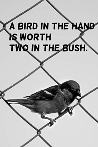 A bird in the hand is worth two in the bush.: 110 Pages Motivational Notebook with Quote