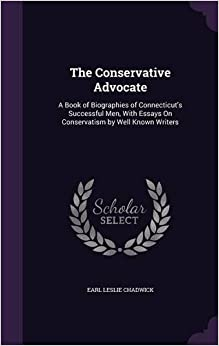 The Conservative Advocate: A Book of Biographies of Connecticut's Successful Men, With Essays On Conservatism by Well Known Writers